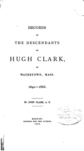 Records of the descendants of Hugh Clark, of Watertown, Mass. 1640-1866 by John Gay